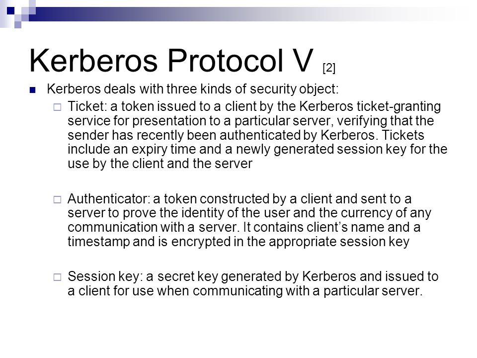 Kerberos Protocol V [2] Kerberos deals with three kinds of security object: